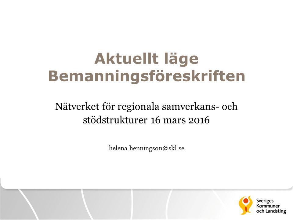 Aktuellt läge Bemanningsföreskriften Nätverket för regionala samverkans- och stödstrukturer 16 mars 2016 helena.henningson@skl.se
