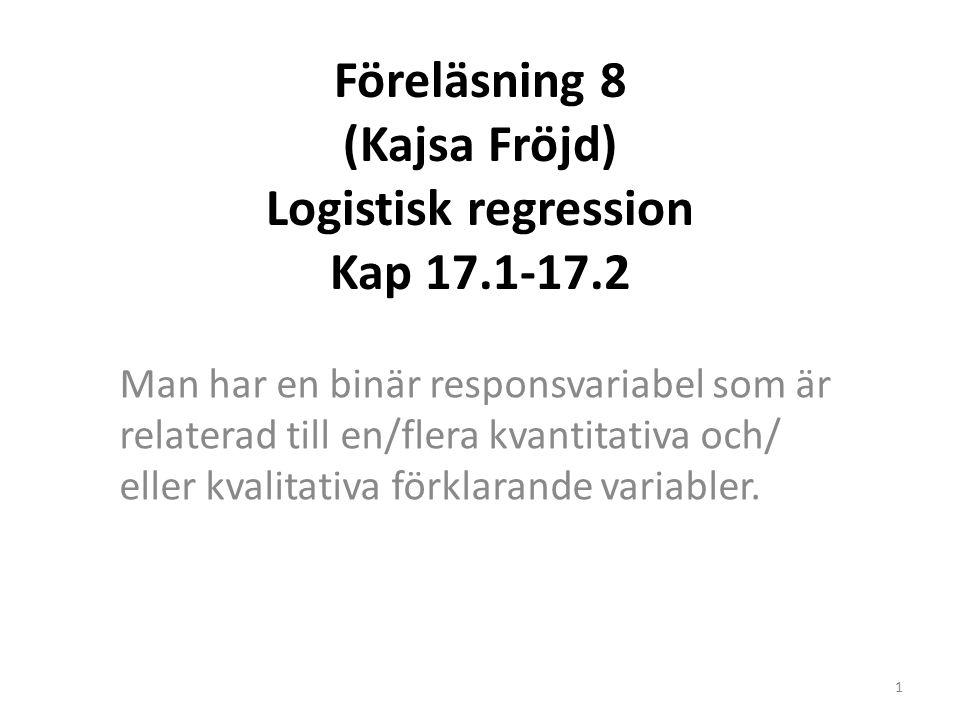 Föreläsning 8 (Kajsa Fröjd) Logistisk regression Kap 17.1-17.2 Man har en binär responsvariabel som är relaterad till en/flera kvantitativa och/ eller kvalitativa förklarande variabler.
