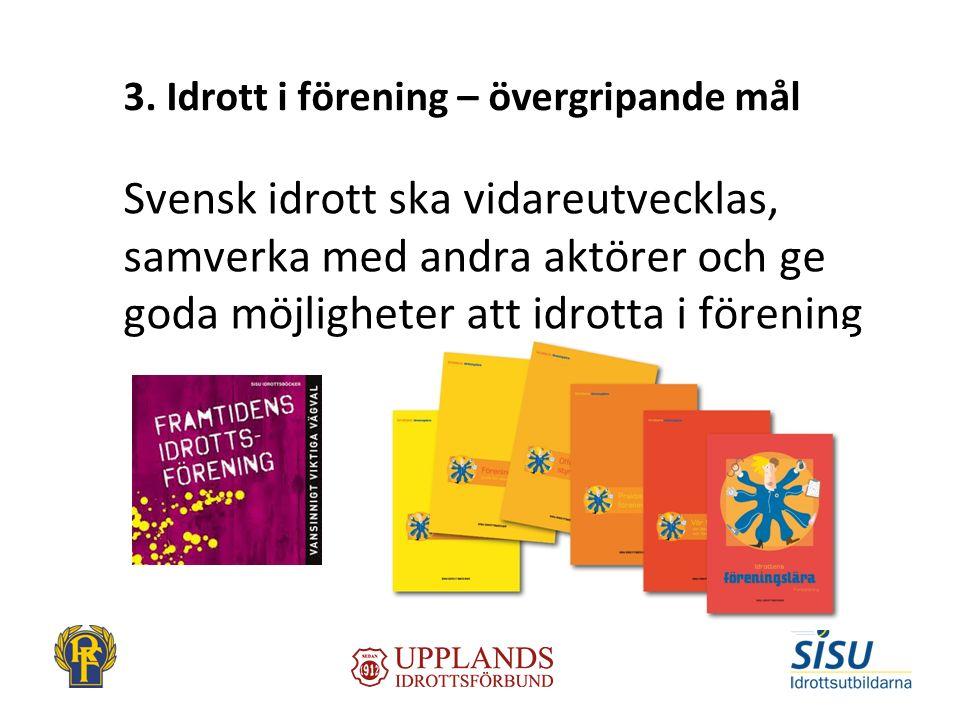 3. Idrott i förening – övergripande mål Svensk idrott ska vidareutvecklas, samverka med andra aktörer och ge goda möjligheter att idrotta i förening