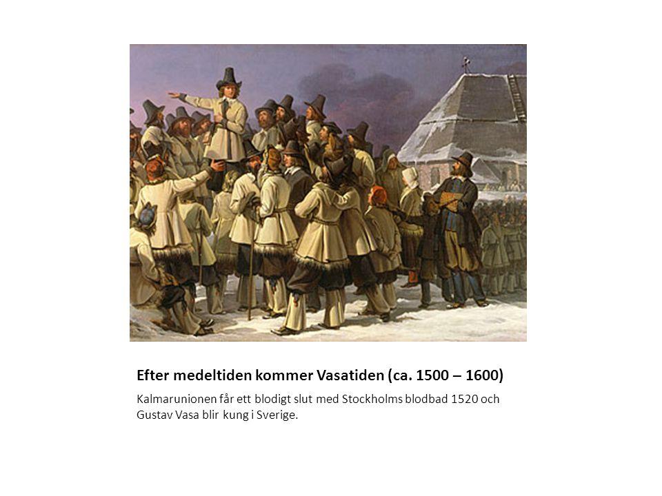Efter medeltiden kommer Vasatiden (ca. 1500 – 1600) Kalmarunionen får ett blodigt slut med Stockholms blodbad 1520 och Gustav Vasa blir kung i Sverige