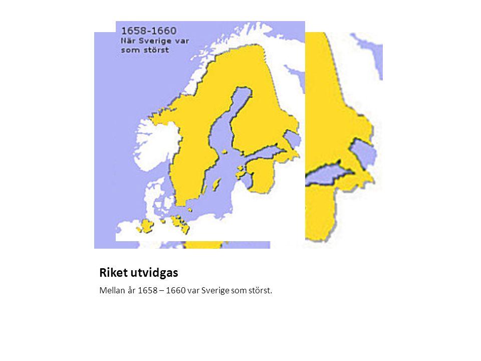 Riket utvidgas Mellan år 1658 – 1660 var Sverige som störst.