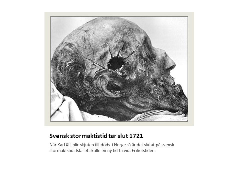 Svensk stormaktistid tar slut 1721 När Karl XII blir skjuten till döds i Norge så är det slutat på svensk stormaktstid. Istället skulle en ny tid ta v
