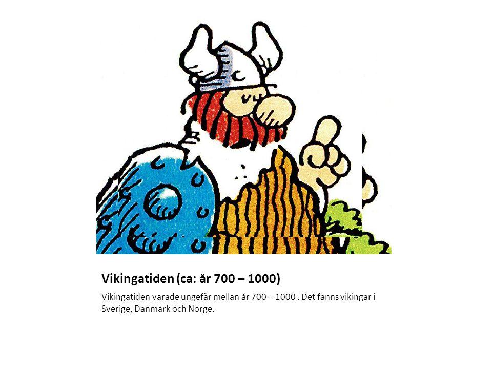Vikingatiden (ca: år 700 – 1000) Vikingatiden varade ungefär mellan år 700 – 1000. Det fanns vikingar i Sverige, Danmark och Norge.