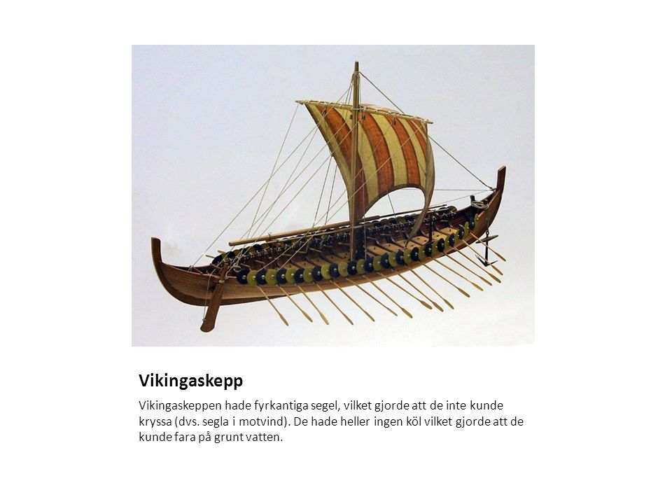 Vikingaskepp Vikingaskeppen hade fyrkantiga segel, vilket gjorde att de inte kunde kryssa (dvs. segla i motvind). De hade heller ingen köl vilket gjor