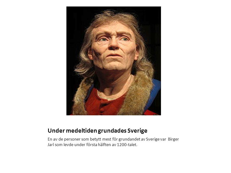 Under medeltiden grundades Sverige En av de personer som betytt mest för grundandet av Sverige var Birger Jarl som levde under första hälften av 1200-