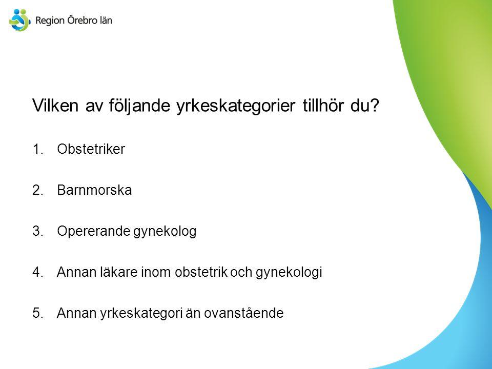 Vilken av följande yrkeskategorier tillhör du? 1.Obstetriker 2.Barnmorska 3.Opererande gynekolog 4.Annan läkare inom obstetrik och gynekologi 5.Annan