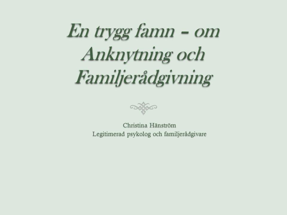 En trygg famn – om Anknytning och Familjerådgivning Christina Hänström Legitimerad psykolog och familjerådgivare