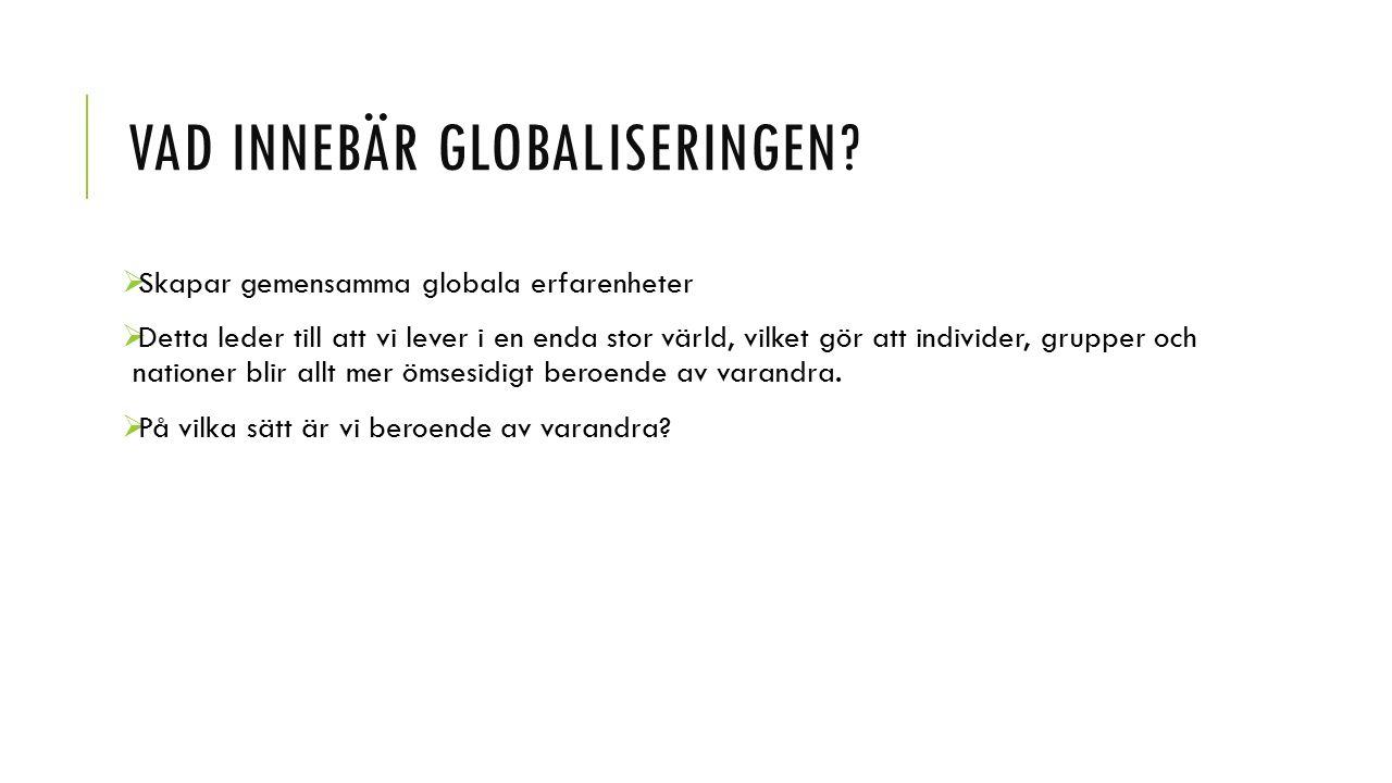 VAD INNEBÄR GLOBALISERINGEN?  Skapar gemensamma globala erfarenheter  Detta leder till att vi lever i en enda stor värld, vilket gör att individer,