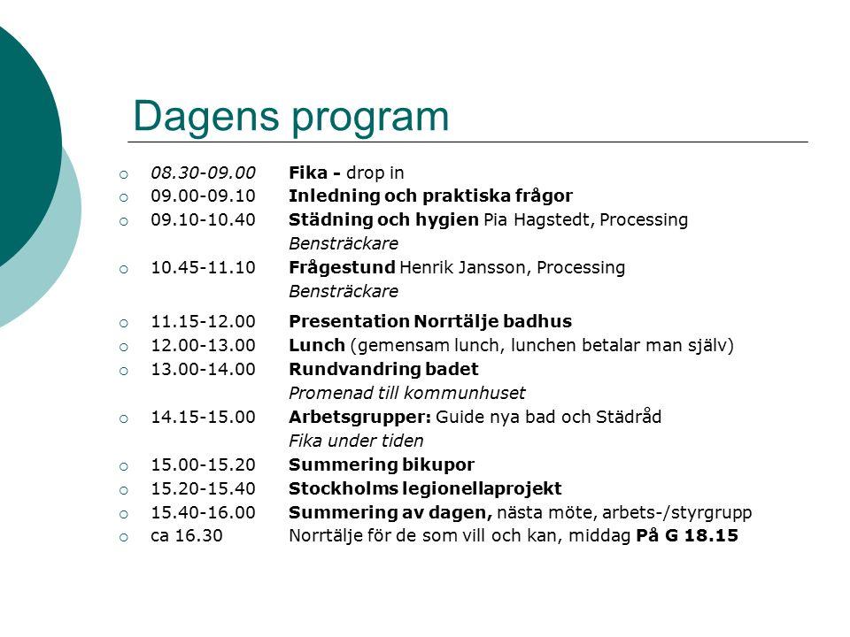 Dagens program  08.30-09.00Fika - drop in  09.00-09.10Inledning och praktiska frågor  09.10-10.40Städning och hygien Pia Hagstedt, Processing Bensträckare  10.45-11.10Frågestund Henrik Jansson, Processing Bensträckare  11.15-12.00Presentation Norrtälje badhus  12.00-13.00Lunch (gemensam lunch, lunchen betalar man själv)  13.00-14.00Rundvandring badet Promenad till kommunhuset  14.15-15.00Arbetsgrupper: Guide nya bad och Städråd Fika under tiden  15.00-15.20Summering bikupor  15.20-15.40Stockholms legionellaprojekt  15.40-16.00Summering av dagen, nästa möte, arbets-/styrgrupp  ca 16.30Norrtälje för de som vill och kan, middag På G 18.15