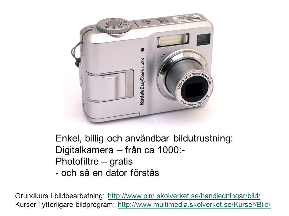 Enkel, billig och användbar bildutrustning: Digitalkamera – från ca 1000:- Photofiltre – gratis - och så en dator förstås Grundkurs i bildbearbetning: http://www.pim.skolverket.se/handledningar/bild/http://www.pim.skolverket.se/handledningar/bild/ Kurser i ytterligare bildprogram: http://www.multimedia.skolverket.se/Kurser/Bild/http://www.multimedia.skolverket.se/Kurser/Bild/