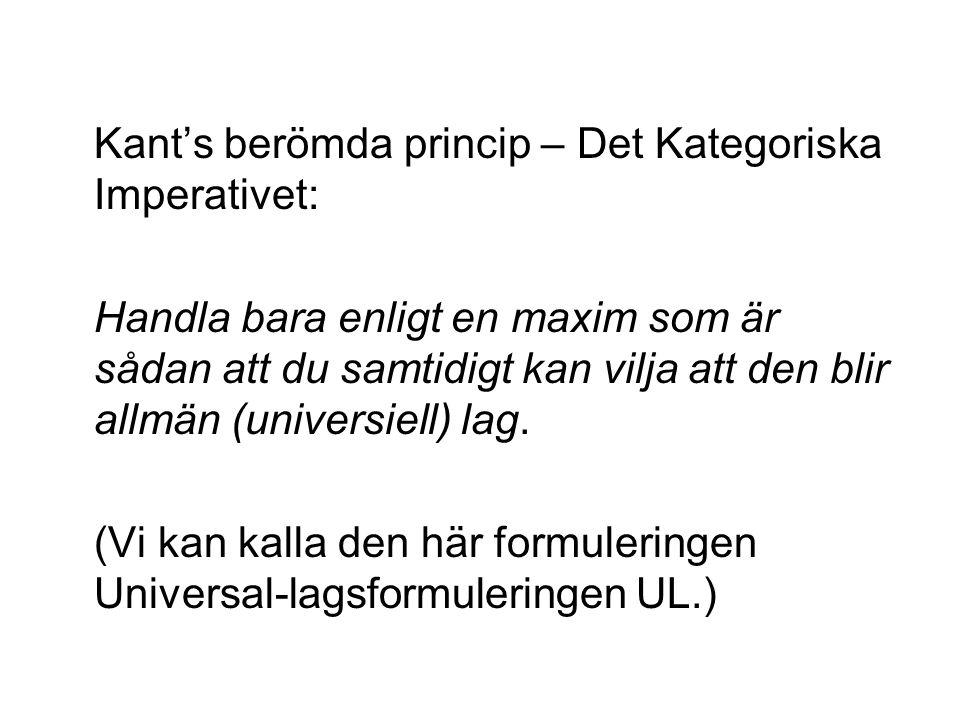 Kant's berömda princip – Det Kategoriska Imperativet: Handla bara enligt en maxim som är sådan att du samtidigt kan vilja att den blir allmän (universiell) lag.