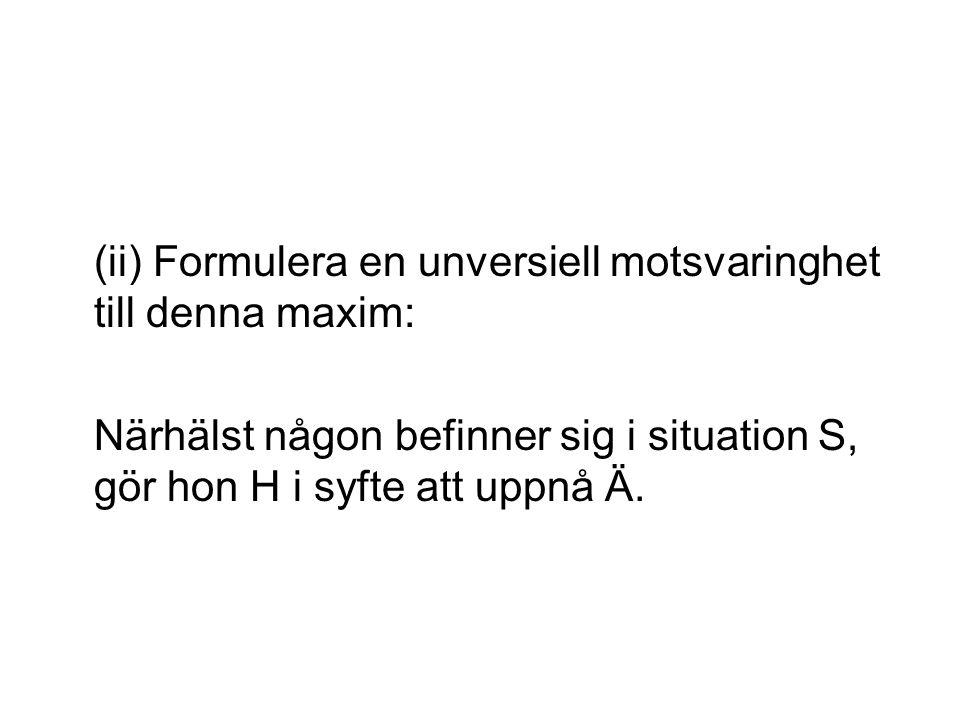 (ii) Formulera en unversiell motsvaringhet till denna maxim: Närhälst någon befinner sig i situation S, gör hon H i syfte att uppnå Ä.