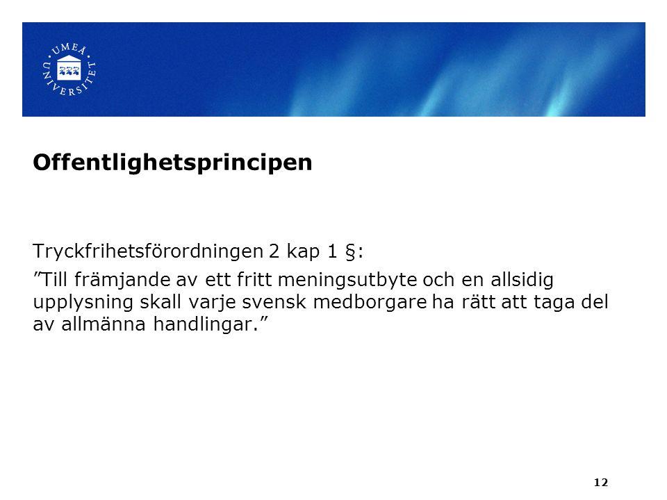 Offentlighetsprincipen Tryckfrihetsförordningen 2 kap 1 §: Till främjande av ett fritt meningsutbyte och en allsidig upplysning skall varje svensk medborgare ha rätt att taga del av allmänna handlingar. 12