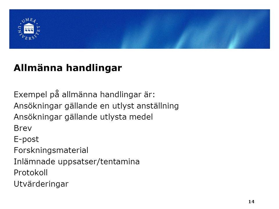Allmänna handlingar Exempel på allmänna handlingar är: Ansökningar gällande en utlyst anställning Ansökningar gällande utlysta medel Brev E-post Forskningsmaterial Inlämnade uppsatser/tentamina Protokoll Utvärderingar 14
