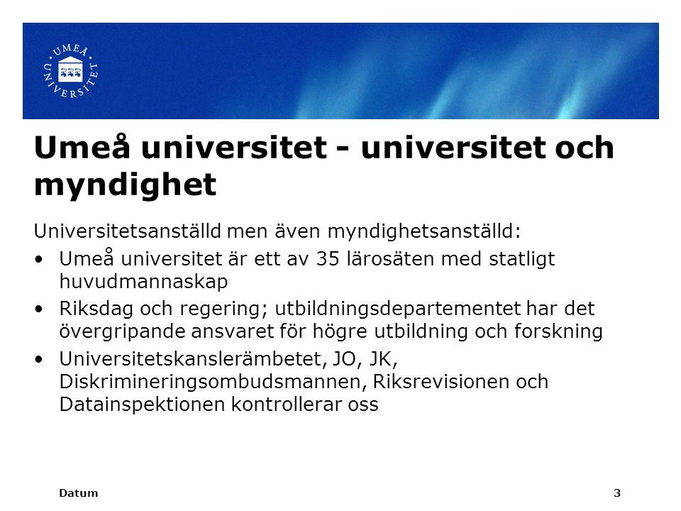 Umeå universitet - universitet och myndighet Universitetsanställd men även myndighetsanställd: Umeå universitet är ett av 35 lärosäten med statligt huvudmannaskap Riksdag och regering; utbildningsdepartementet har det övergripande ansvaret för högre utbildning och forskning Universitetskanslerämbetet, JO, JK, Diskrimineringsombudsmannen, Riksrevisionen och Datainspektionen kontrollerar oss Datum3