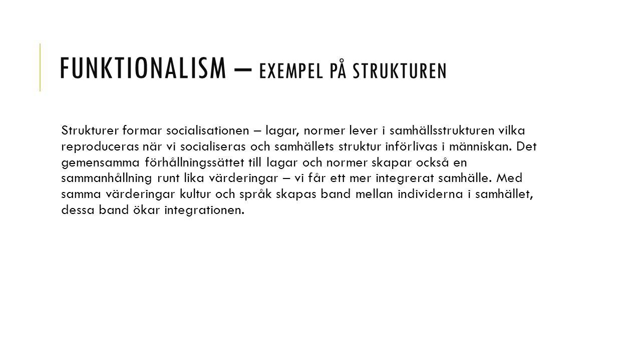 FUNKTIONALISM – EXEMPEL PÅ STRUKTUREN Strukturer formar socialisationen – lagar, normer lever i samhällsstrukturen vilka reproduceras när vi socialiseras och samhällets struktur införlivas i människan.