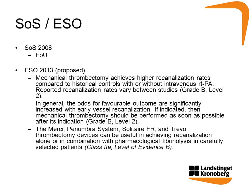 SoS / ESO SoS 2008 –FoU ESO 2013 (proposed) –Mechanical thrombectomy achieves higher recanalization rates compared to historical controls with or without intravenous rt-PA.