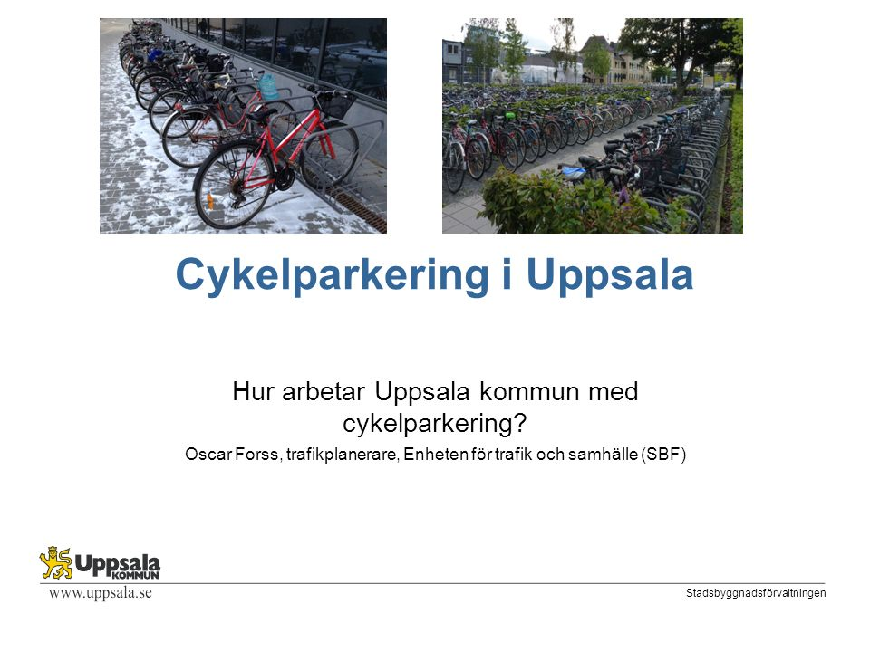 Stadsbyggnadsförvaltningen Cykelparkering i Uppsala Hur arbetar Uppsala kommun med cykelparkering.