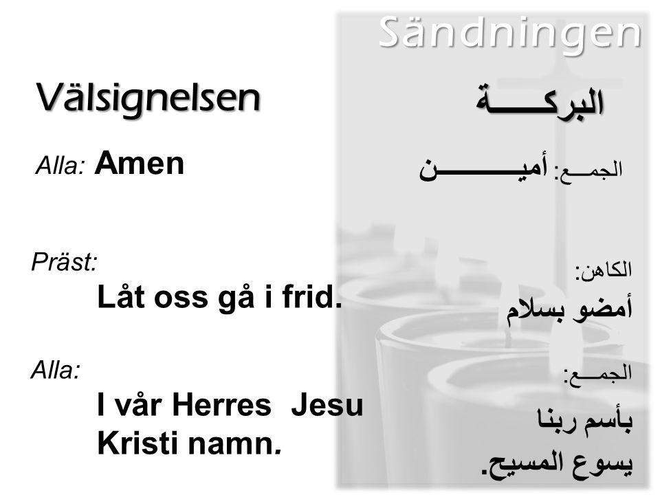 Välsignelsen Alla: Amen Sändningen البركــــــة الجمـــع: أميــــــــــــن Präst: Låt oss gå i frid.