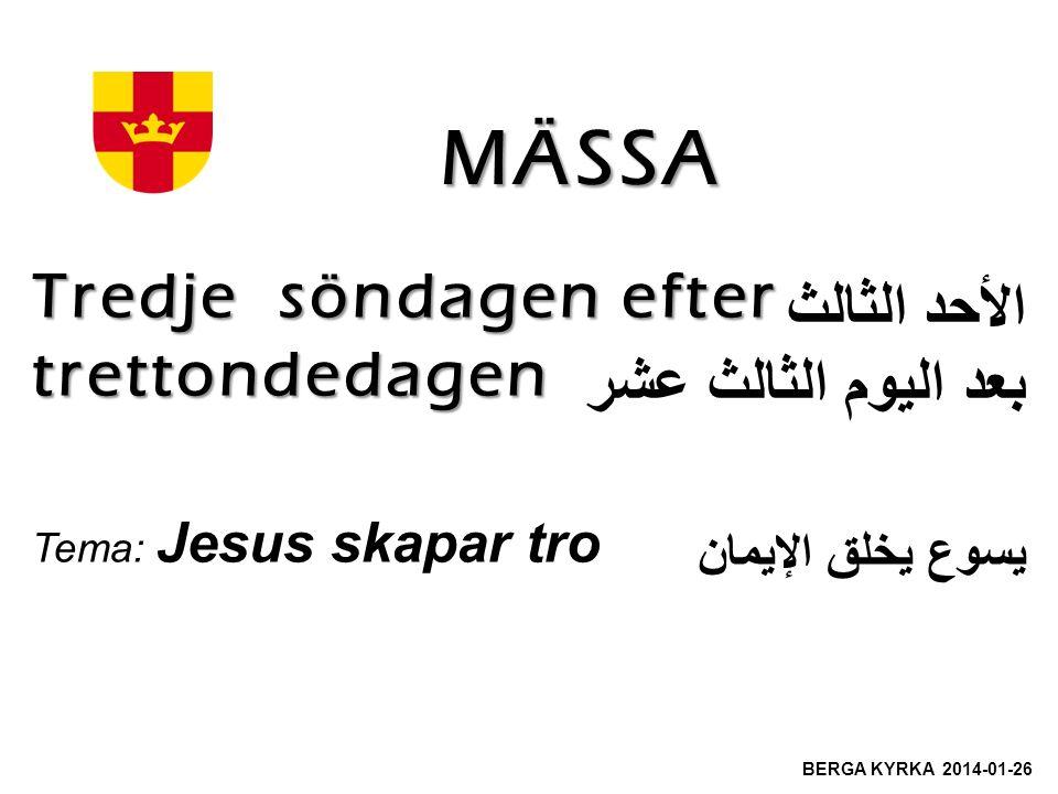 MÄSSA Tredje söndagen efter trettondedagen Tema: Jesus skapar tro BERGA KYRKA 2014-01-26 الأحد الثالث بعد اليوم الثالث عشر يسوع يخلق الإيمان
