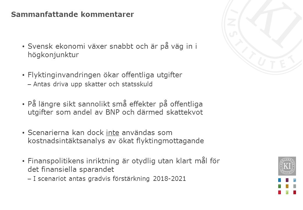 Sammanfattande kommentarer Svensk ekonomi växer snabbt och är på väg in i högkonjunktur Flyktinginvandringen ökar offentliga utgifter – Antas driva upp skatter och statsskuld På längre sikt sannolikt små effekter på offentliga utgifter som andel av BNP och därmed skattekvot Scenarierna kan dock inte användas som kostnadsintäktsanalys av ökat flyktingmottagande Finanspolitikens inriktning är otydlig utan klart mål för det finansiella sparandet – I scenariot antas gradvis förstärkning 2018-2021
