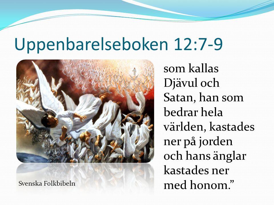 Uppenbarelseboken 12:7-9 som kallas Djävul och Satan, han som bedrar hela världen, kastades ner på jorden och hans änglar kastades ner med honom. Svenska Folkbibeln
