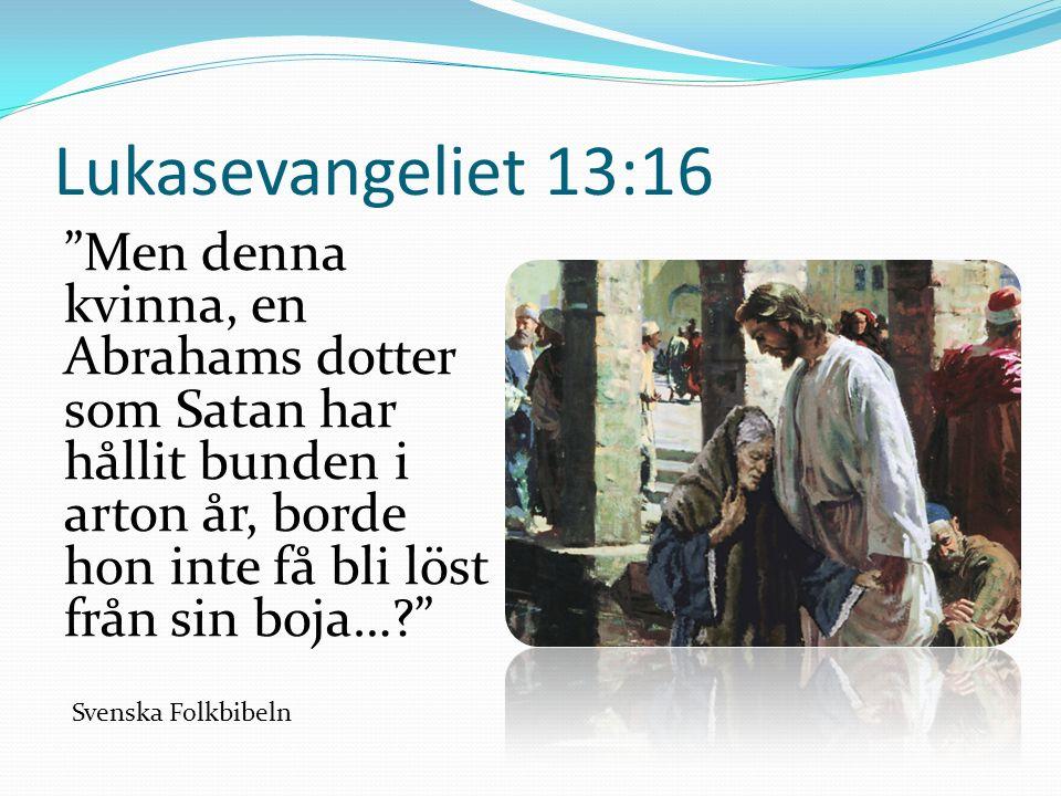 Lukasevangeliet 13:16 Men denna kvinna, en Abrahams dotter som Satan har hållit bunden i arton år, borde hon inte få bli löst från sin boja… Svenska Folkbibeln