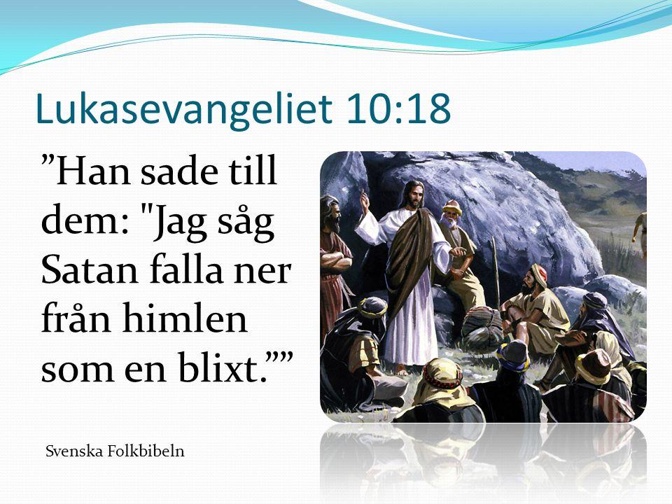 Lukasevangeliet 10:18 Han sade till dem: Jag såg Satan falla ner från himlen som en blixt. Svenska Folkbibeln