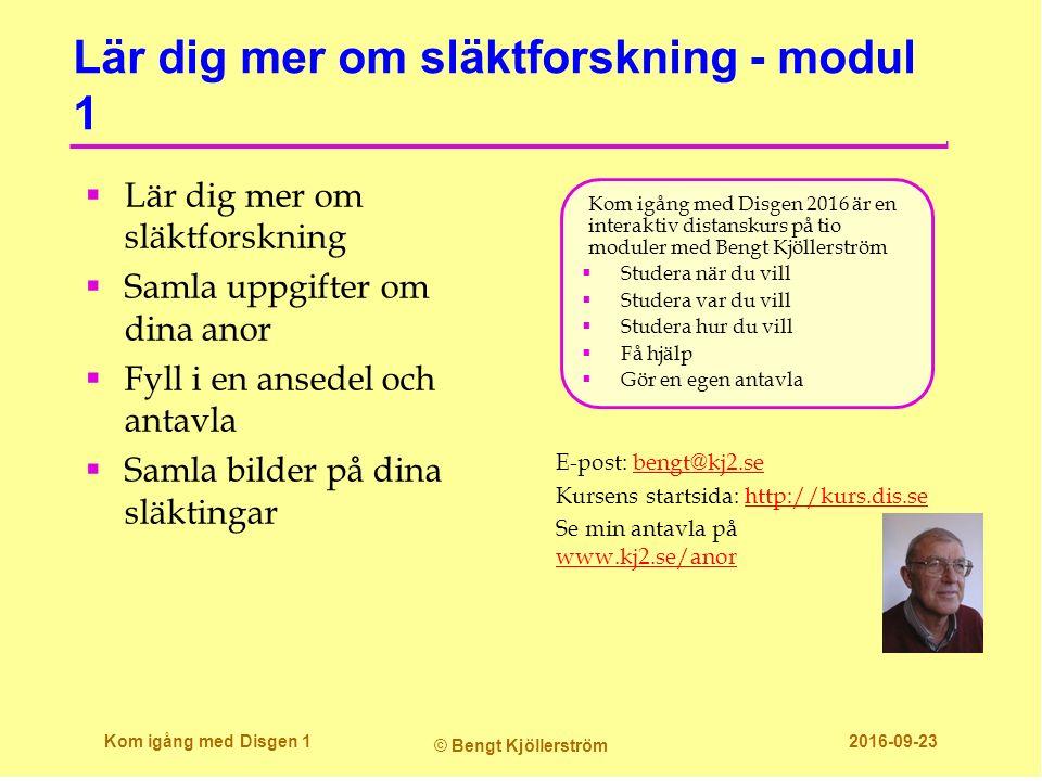 Lär dig mer om släktforskning - modul 1 E-post: bengt@kj2.sebengt@kj2.se Kursens startsida: http://kurs.dis.sehttp://kurs.dis.se Se min antavla på www.kj2.se/anor www.kj2.se/anor Kom igång med Disgen 2016 är en interaktiv distanskurs på tio moduler med Bengt Kjöllerström  Studera när du vill  Studera var du vill  Studera hur du vill  Få hjälp  Gör en egen antavla Kom igång med Disgen 1 © Bengt Kjöllerström 2016-09-23  Lär dig mer om släktforskning  Samla uppgifter om dina anor  Fyll i en ansedel och antavla  Samla bilder på dina släktingar