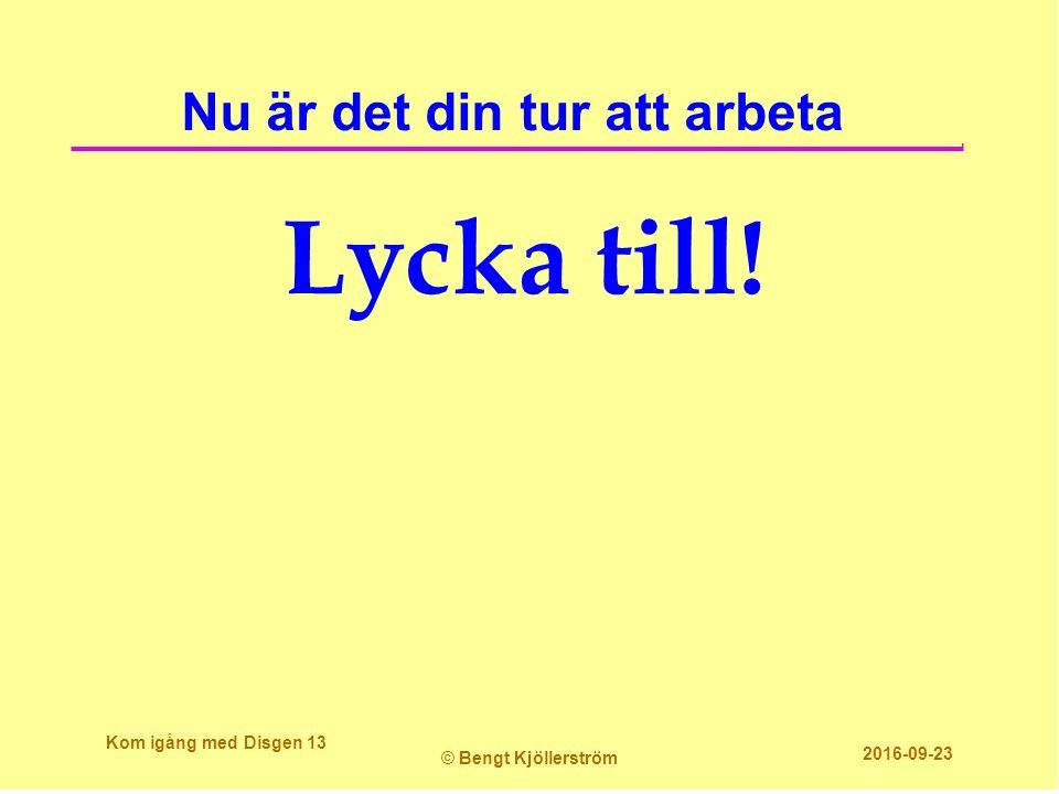 Nu är det din tur att arbeta Lycka till! Kom igång med Disgen 13 © Bengt Kjöllerström 2016-09-23
