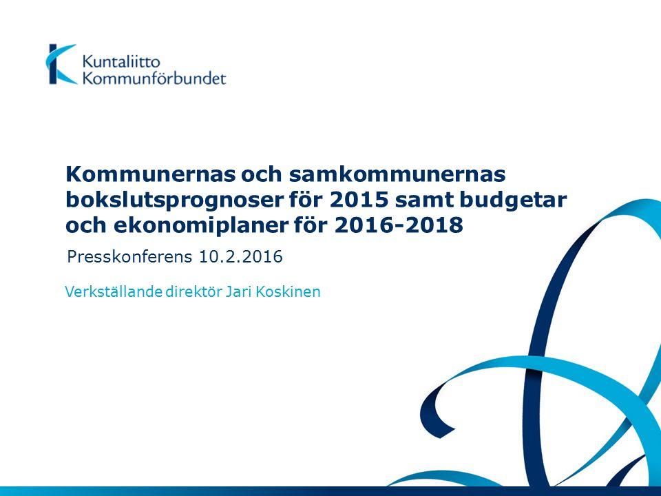 Kommunernas och samkommunernas bokslutsprognoser för 2015 samt budgetar och ekonomiplaner för 2016-2018 Presskonferens 10.2.2016 Verkställande direktör Jari Koskinen