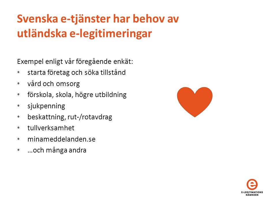 Svenska e-tjänster har behov av utländska e-legitimeringar Exempel enligt vår föregående enkät: starta företag och söka tillstånd vård och omsorg förskola, skola, högre utbildning sjukpenning beskattning, rut-/rotavdrag tullverksamhet minameddelanden.se …och många andra