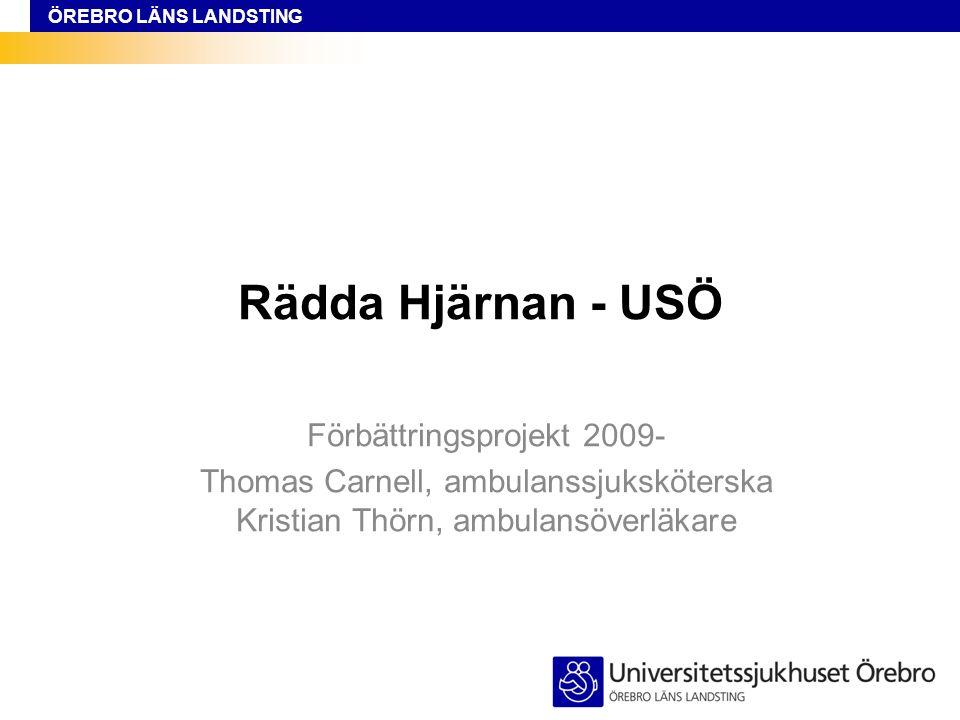 ÖREBRO LÄNS LANDSTING Rädda Hjärnan - USÖ Förbättringsprojekt 2009- Thomas Carnell, ambulanssjuksköterska Kristian Thörn, ambulansöverläkare