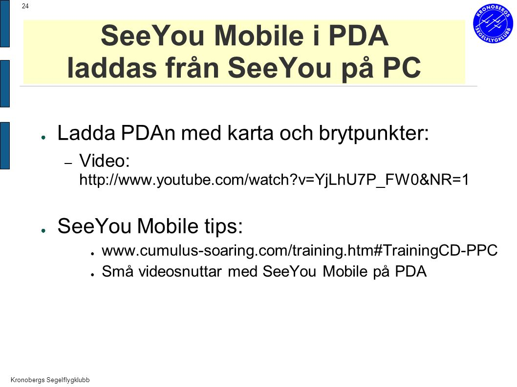 Kronobergs Segelflygklubb 24 SeeYou Mobile i PDA laddas från SeeYou på PC ● Ladda PDAn med karta och brytpunkter: – Video: http://www.youtube.com/watch v=YjLhU7P_FW0&NR=1 ● SeeYou Mobile tips: ● www.cumulus-soaring.com/training.htm#TrainingCD-PPC ● Små videosnuttar med SeeYou Mobile på PDA