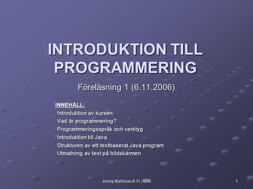 Jonny Karlsson 6.11.2006 1 INTRODUKTION TILL PROGRAMMERING Föreläsning 1 (6.11.2006) INNEHÅLL: -Introduktion av kursen -Vad är programmering.