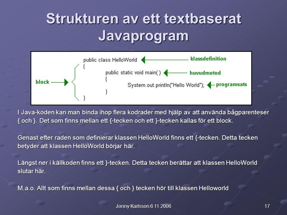 17Jonny Karlsson 6.11.2006 Strukturen av ett textbaserat Javaprogram I Java-koden kan man binda ihop flera kodrader med hjälp av att använda bågparenteser { och }.
