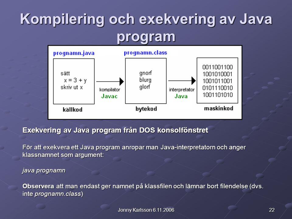 22Jonny Karlsson 6.11.2006 Kompilering och exekvering av Java program Exekvering av Java program från DOS konsolfönstret För att exekvera ett Java program anropar man Java-interpretatorn och anger klassnamnet som argument: java prognamn Observera att man endast ger namnet på klassfilen och lämnar bort filendelse (dvs.