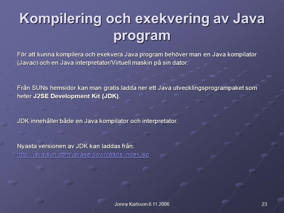 23Jonny Karlsson 6.11.2006 Kompilering och exekvering av Java program För att kunna kompilera och exekvera Java program behöver man en Java kompilator (Javac) och en Java interpretator/Virtuell maskin på sin dator.