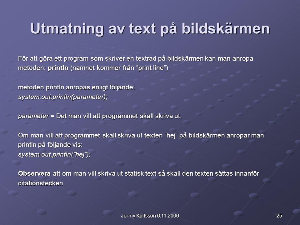 25Jonny Karlsson 6.11.2006 Utmatning av text på bildskärmen För att göra ett program som skriver en textrad på bildskärmen kan man anropa metoden: println (namnet kommer från print line ) metoden println anropas enligt följande: system.out.println(parameter); parameter = Det man vill att programmet skall skriva ut.