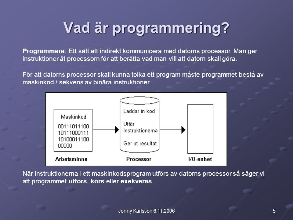 6Jonny Karlsson 6.11.2006 Programmeringsspråk och verktyg Att skriva maskinkodsprogram är mycket krävande och större program är i praktiken omöjliga att direkt koda binärt.