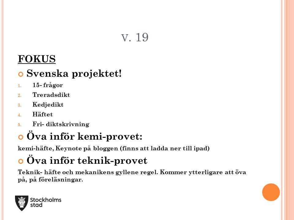 V. 19 FOKUS Svenska projektet! 1. 15- frågor 2. Treradsdikt 3. Kedjedikt 4. Häftet 5. Fri- diktskrivning Öva inför kemi-provet: kemi-häfte, Keynote på