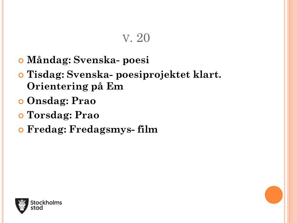 V. 20 Måndag: Svenska- poesi Tisdag: Svenska- poesiprojektet klart. Orientering på Em Onsdag: Prao Torsdag: Prao Fredag: Fredagsmys- film