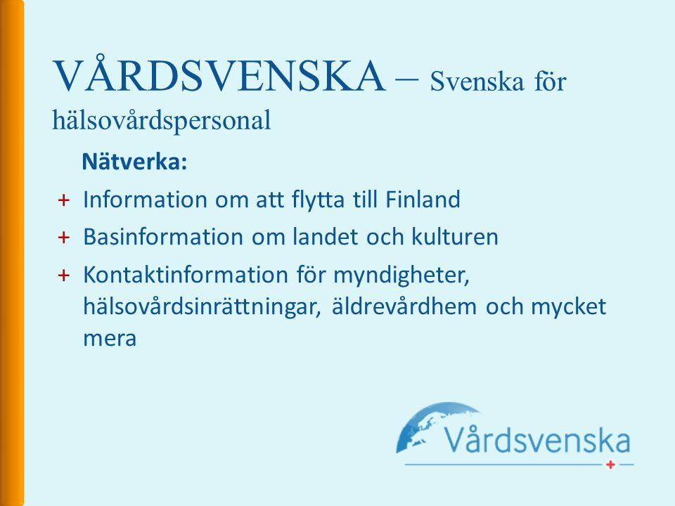 VÅRDSVENSKA – Svenska för hälsovårdspersonal Nätverka: +Information om att flytta till Finland +Basinformation om landet och kulturen +Kontaktinformation för myndigheter, hälsovårdsinrättningar, äldrevårdhem och mycket mera