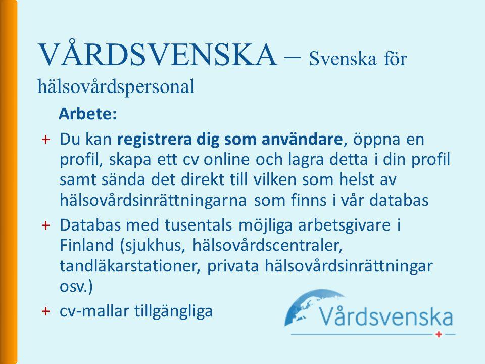 VÅRDSVENSKA – Svenska för hälsovårdspersonal Arbete: +Du kan registrera dig som användare, öppna en profil, skapa ett cv online och lagra detta i din profil samt sända det direkt till vilken som helst av hälsovårdsinrättningarna som finns i vår databas +Databas med tusentals möjliga arbetsgivare i Finland (sjukhus, hälsovårdscentraler, tandläkarstationer, privata hälsovårdsinrättningar osv.) +cv-mallar tillgängliga