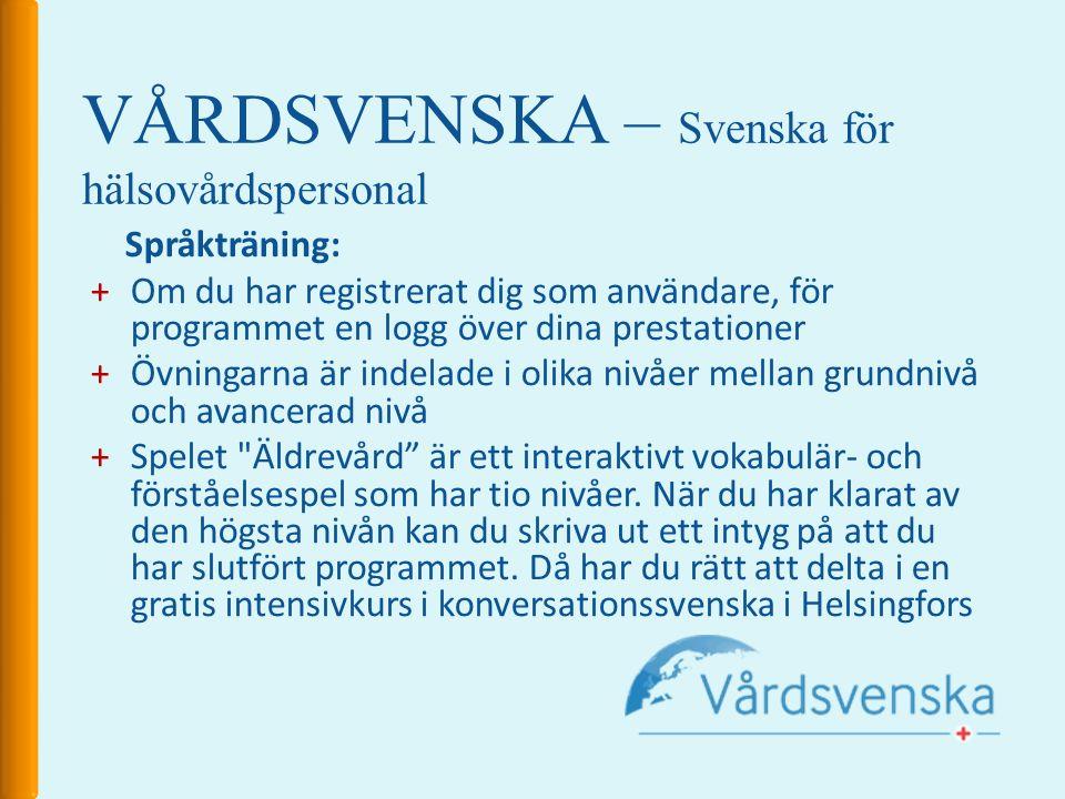 VÅRDSVENSKA – Svenska för hälsovårdspersonal Språkträning: +Om du har registrerat dig som användare, för programmet en logg över dina prestationer +Övningarna är indelade i olika nivåer mellan grundnivå och avancerad nivå +Spelet Äldrevård är ett interaktivt vokabulär- och förståelsespel som har tio nivåer.
