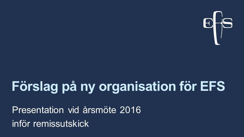 Förslag på ny organisation för EFS Presentation vid årsmöte 2016 inför remissutskick