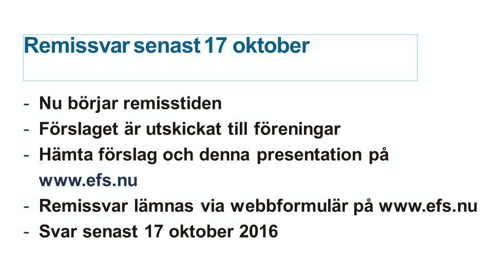 Remissvar senast 17 oktober -Nu börjar remisstiden -Förslaget är utskickat till föreningar -Hämta förslag och denna presentation på www.efs.nu -Remissvar lämnas via webbformulär på www.efs.nu -Svar senast 17 oktober 2016