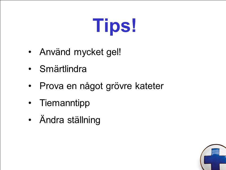 Tips! Använd mycket gel! Smärtlindra Prova en något grövre kateter Tiemanntipp Ändra ställning