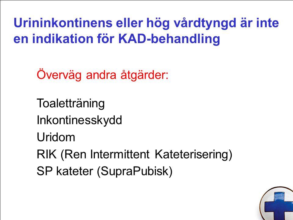 Urininkontinens eller hög vårdtyngd är inte en indikation för KAD-behandling Överväg andra åtgärder: Toaletträning Inkontinesskydd Uridom RIK (Ren Intermittent Kateterisering) SP kateter (SupraPubisk)