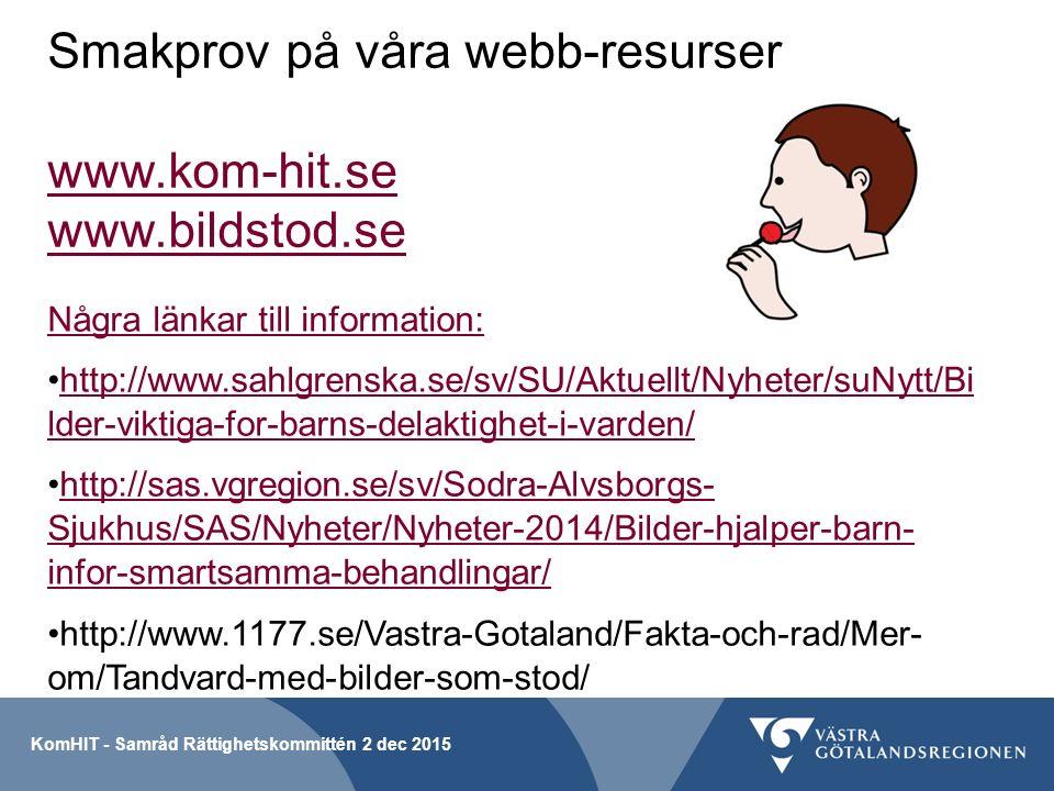 Smakprov på våra webb-resurser www.kom-hit.se www.bildstod.se www.kom-hit.se www.bildstod.se Några länkar till information: http://www.sahlgrenska.se/sv/SU/Aktuellt/Nyheter/suNytt/Bi lder-viktiga-for-barns-delaktighet-i-varden/http://www.sahlgrenska.se/sv/SU/Aktuellt/Nyheter/suNytt/Bi lder-viktiga-for-barns-delaktighet-i-varden/ http://sas.vgregion.se/sv/Sodra-Alvsborgs- Sjukhus/SAS/Nyheter/Nyheter-2014/Bilder-hjalper-barn- infor-smartsamma-behandlingar/http://sas.vgregion.se/sv/Sodra-Alvsborgs- Sjukhus/SAS/Nyheter/Nyheter-2014/Bilder-hjalper-barn- infor-smartsamma-behandlingar/ http://www.1177.se/Vastra-Gotaland/Fakta-och-rad/Mer- om/Tandvard-med-bilder-som-stod/ KomHIT - Samråd Rättighetskommittén 2 dec 2015